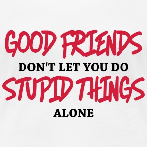 Good friends don't let you do stupid things alone T-shirts - Premium-T-shirt dam