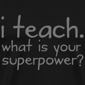 I Teach. What Is Your Superpower? T-Shirts - Männer Premium T-Shirt