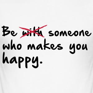 Be with someone who makes you happy. - Männer Slim Fit T-Shirt