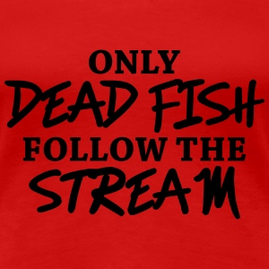 Only dead fish follow the stream T-shirts - Dame premium T-shirt