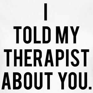 I Told My Therapist About You - KOLESON COUTURE - Frauen T-Shirt
