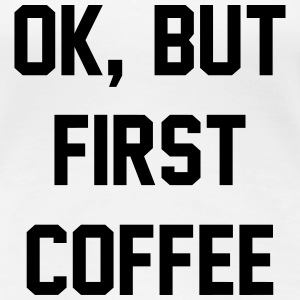 OK, But First Coffee - KOLESON COUTURE - Women's Premium T-Shirt