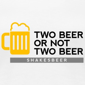Two beer or not two beer. Shakes Beer T-Shirts - Women's Premium T-Shirt