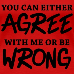 You can either agree with me or be wrong! T-Shirts - Women's Premium T-Shirt