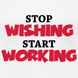 Stop wishing - Start working T-Shirts - Frauen Premium T-Shirt