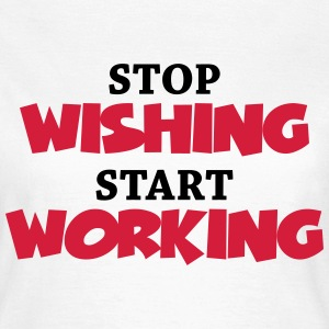Stop wishing - Start working T-Shirts - Frauen T-Shirt