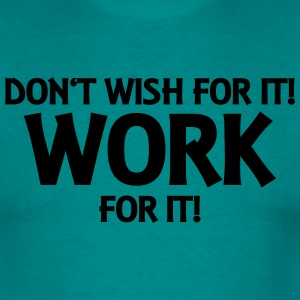 Don't wish for it! Work for it! T-Shirts - Men's T-Shirt
