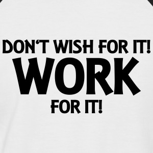 Don't wish for it! Work for it! T-Shirts - Männer Baseball-T-Shirt