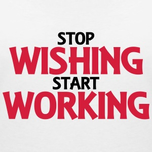 Stop wishing, start working T-Shirts - Frauen T-Shirt mit V-Ausschnitt