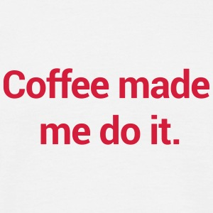 Coffee Made Me Do It. T-Shirts - Men's T-Shirt