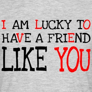 I am lucky to have a friend like you T-Shirts - Men's T-Shirt
