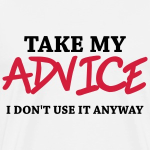 Take my advice - I don't use it anyway T-Shirts - Men's Premium T-Shirt
