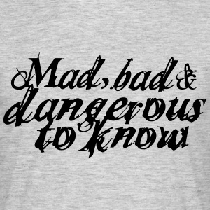 Mad, bad and dangerous to know T-Shirts - Männer T-Shirt
