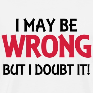 I may be wrong, but I doubt it! T-Shirts - Men's Premium T-Shirt