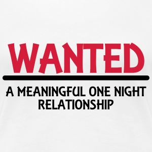 Wanted: A meaningful one night relationship T-shirts - Dame premium T-shirt