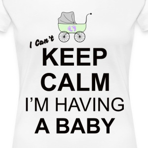 i cant keep calm i am having a baby  T-Shirts - Women's Premium T-Shirt
