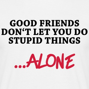 Good friends don't let you do stupid things…alone T-Shirts - Men's T-Shirt