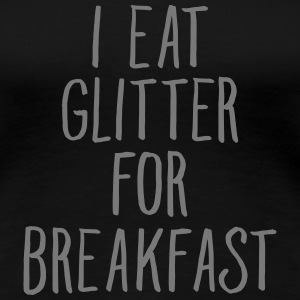 I Eat Glitter For Breakfast Magliette - Maglietta Premium da donna