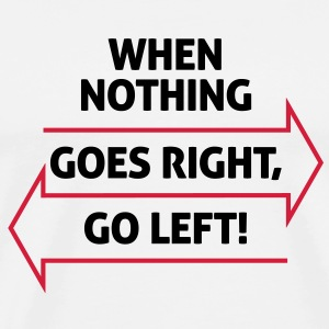 If nothing going so right, go left! T-Shirts - Men's Premium T-Shirt