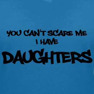 You can't scare me - I have daughters!! T-Shirts - Women's V-Neck T-Shirt