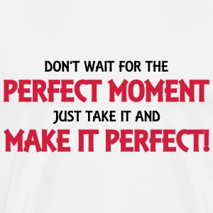 Don't wait for the perfect moment... T-Shirts - Männer Premium T-Shirt