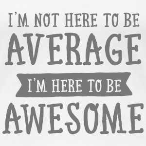 I'm Not Here To Be Average... T-Shirts - Women's Premium T-Shirt