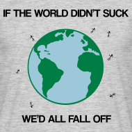 Design ~ If the world didn't suck we'd all fall off