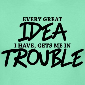 Every great idea I have, gets me in trouble Magliette - Maglietta da uomo