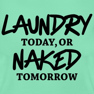 Laundry today, or naked tomorrow T-Shirts - Women's T-Shirt