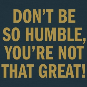 Don't be so humble, you're not that great - T-shirt herr