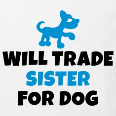 Will trade sister for dog Shirts