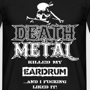 Death Metal Killed my Eardrum, ...And I Like it T-Shirts - Männer T-Shirt