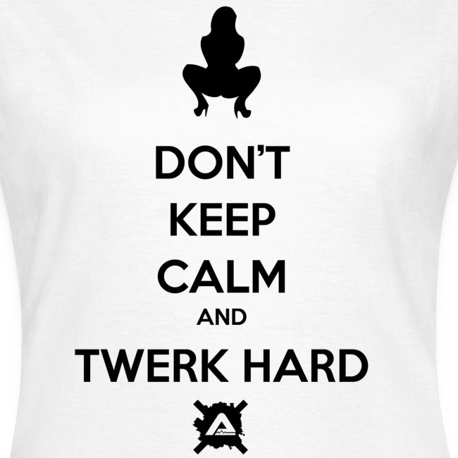 Don't Keep Calm and Twerk Hard