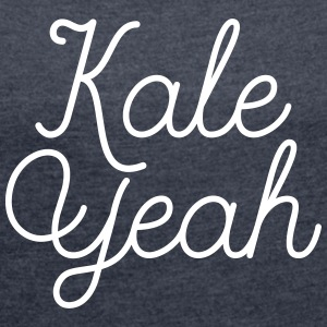 Kale Yeah T-Shirts - Women's T-shirt with rolled up sleeves