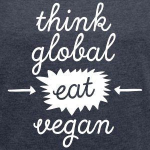 Think Global, Eat Vegan T-Shirts - Frauen T-Shirt mit gerollten Ärmeln