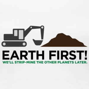 Earth First! After that we can exploit others! T-Shirts - Women's Premium T-Shirt