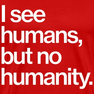 I see humans, but no humanity. T-Shirts - Männer Premium T-Shirt