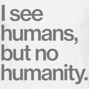 I see humans, but no humanity. T-Shirts - Männer T-Shirt