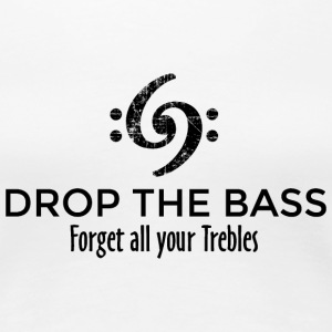 Drop the Bass - Forget all your Trebles T-Shirts - Women's Premium T-Shirt