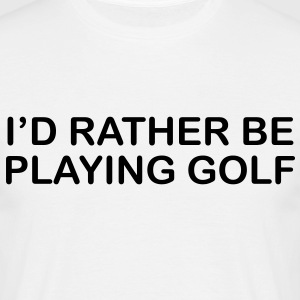 I'd Rather be Playing Golf - Men's T-Shirt