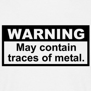 Warning - May Contain Traces of Metal - Men's T-Shirt