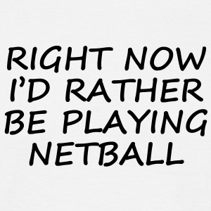 right now id rather be playing netball - Men's T-Shirt