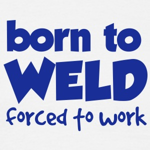 Born to Weld, Forced to Work - Men's T-Shirt