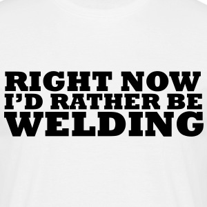 Right Now I'd Rather be Welding - Men's T-Shirt