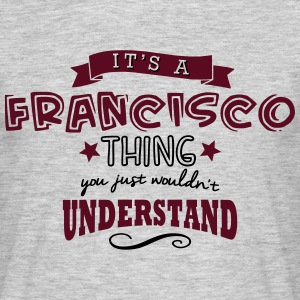 its a francisco name forename thing - Men's T-Shirt