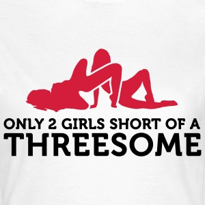 I miss only 2 women for a threesome! T-Shirts - Women's T-Shirt