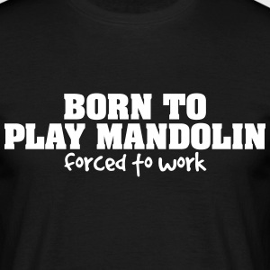 born to play mandolin forced to work - Men's T-Shirt
