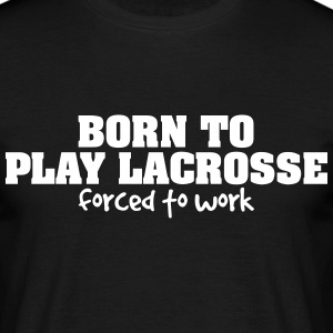 born to play lacrosse forced to work - Men's T-Shirt