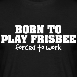 born to play frisbee forced to work - Men's T-Shirt