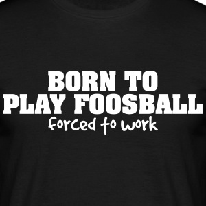 born to play foosball forced to work - Männer T-Shirt